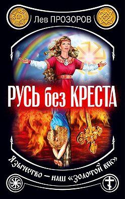 Лев Прозоров - Русь без креста. Язычество – наш «золотой век»