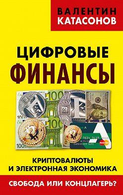Валентин Катасонов - Цифровые финансы. Криптовалюты и электронная экономика. Свобода или концлагерь?