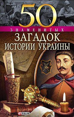 Андрей Кокотюха - 50 знаменитых загадок истории Украины