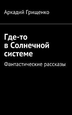 Аркадий Грищенко - Где-то вСолнечной системе. Фантастические рассказы