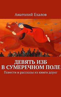 Анатолий Ехалов - Девять изб в сумеречном поле. Повести ирассказы изкниги дорог