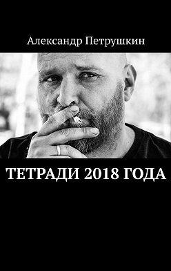 Александр Петрушкин - Тетради 2018 года