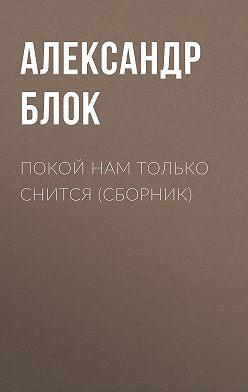 Александр Блок - Покой нам только снится (сборник)
