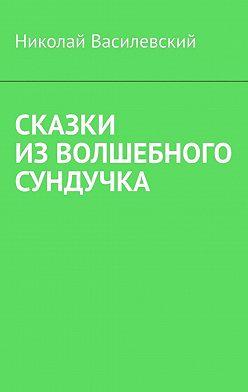 Николай Василевский - Сказки изволшебного сундучка