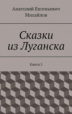 Анатолий Михайлов - Сказки изЛуганска. Книга 5