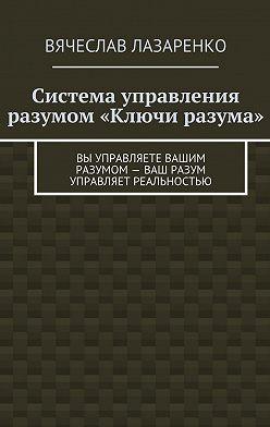 Вячеслав Лазаренко - Система управления разумом «Ключи разума»