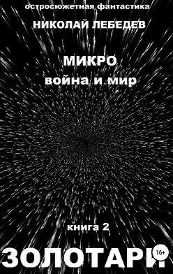 Николай Лебедев - Микро война и мир. Книга 2. Золотари