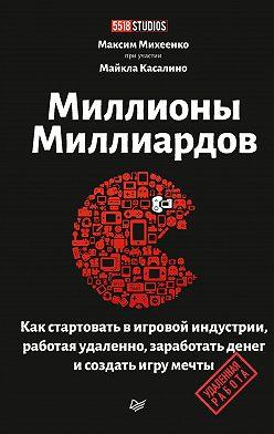 Максим Михеенко - Миллионы миллиардов. Как стартовать в игровой индустрии, работая удаленно, заработать денег и создать игру мечты