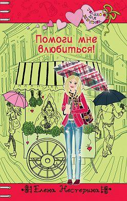Елена Нестерина - Помоги мне влюбиться!