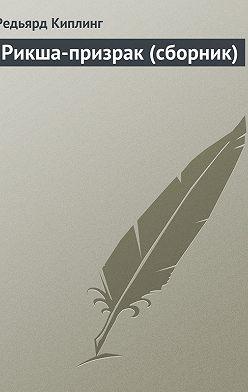 Редьярд Киплинг - Рикша-призрак (сборник)