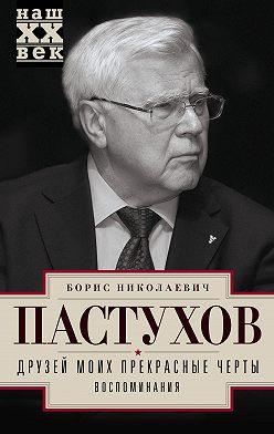 Борис Пастухов - Друзей моих прекрасные черты. Воспоминания