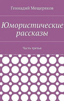 Геннадий Мещеряков - Юмористические рассказы. Часть третья
