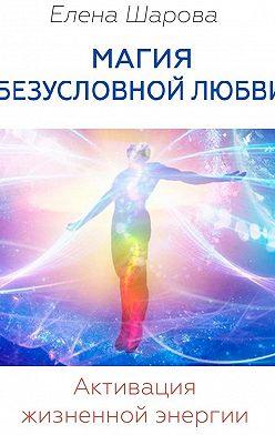 Елена Шарова - Магия безусловной любви. Активация жизненной энергии