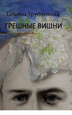 Татьяна Трубникова - Грешные вишни