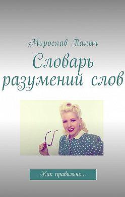Мирослав Палыч - Словарь разумений слов. Как правильно…
