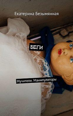 Екатерина Безымянная - Беги. Мучители. Манипуляторы