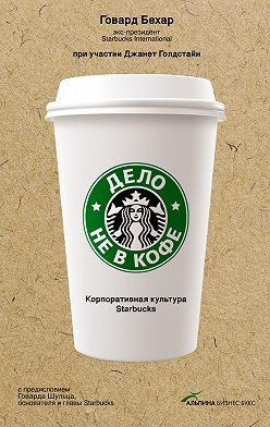 Говард Бехар - Дело не в кофе: Корпоративная культура Starbucks