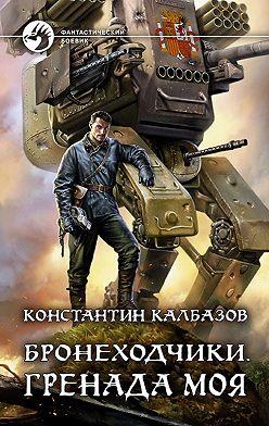Константин Калбазов - Бронеходчики. Гренада моя