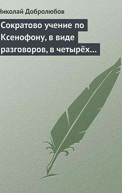 Николай Добролюбов - Сократово учение по Ксенофону, в виде разговоров, в четырёх книгах