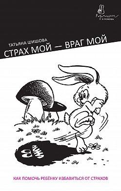 Татьяна Шишова - Страх мой – враг мой. Как помочь ребенку избавиться от страхов