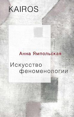 Анна Ямпольская - Искусство феноменологии