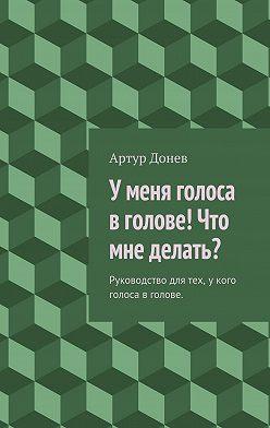 Артур Донев - У меня голоса в голове! Что мне делать?