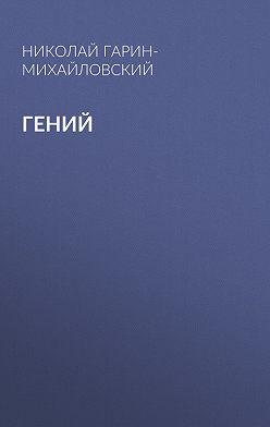 Николай Гарин-Михайловский - Гений