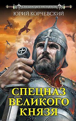 Юрий Корчевский - Спецназ Великого князя