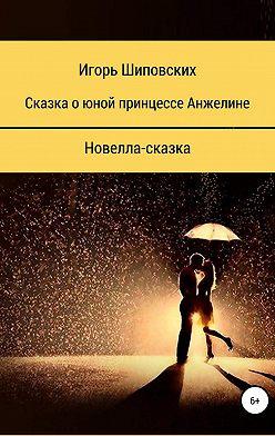 Игорь Шиповских - Сказка о юной принцессе Анжелине