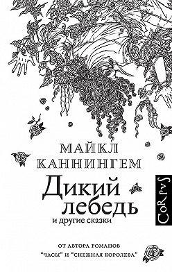 Майкл Каннингем - Дикий лебедь и другие сказки