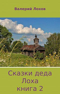 Валерий Лохов - Сказки деда Лоха. Книга 2