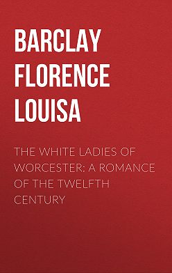 Florence Barclay - The White Ladies of Worcester: A Romance of the Twelfth Century
