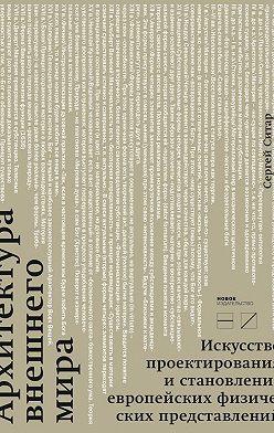 Сергей Ситар - Архитектура внешнего мира. Искусство проектирования и становление европейских физических представлений
