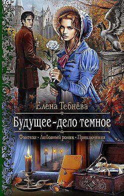 Елена Тебнёва - Будущее – дело тёмное