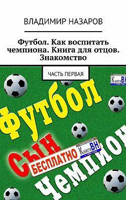 Владимир Назаров - Футбол. Как воспитать чемпиона. Книга для отцов. Знакомство. Часть первая