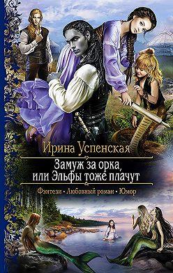 Ирина Успенская - Замуж за орка, или Эльфы тоже плачут