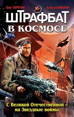 Олег Таругин - Штрафбат в космосе. С Великой Отечественной – на Звездные войны