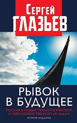 Сергей Глазьев - Рывок в будущее. Россия в новых технологическом и мирохозяйственном укладах