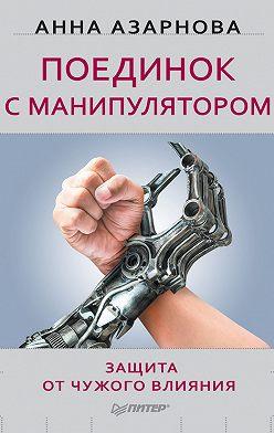 Анна Азарнова - Поединок с манипулятором. Защита от чужого влияния