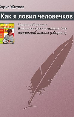Борис Житков - Как я ловил человечков