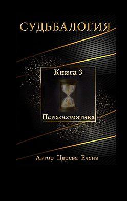 Елена Царева - Судьбалогия. Книга3. Психосоматика