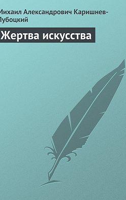 Михаил Каришнев-Лубоцкий - Жертва искусства