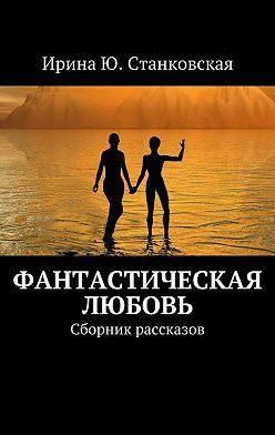 Ирина Станковская - Фанастическая любовь. Сборник рассказов