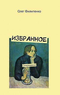 Олег Филипенко - Избранное. Стихотворения