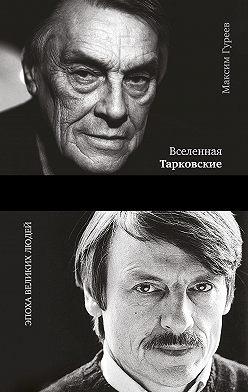 Максим Гуреев - Вселенная Тарковские. Арсений и Андрей