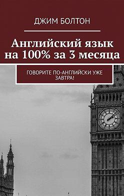 Джим Болтон - Английский язык на 100% за 3 месяца. Говорите по-английски уже завтра!