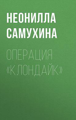 Неонилла Самухина - Операция «КЛОНдайк»