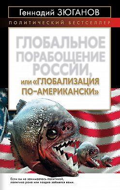 Геннадий Зюганов - Глобальное порабощение России, или Глобализация по-американски