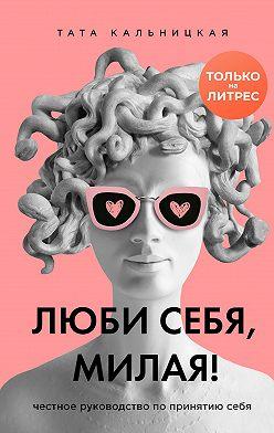 Тата Кальницкая - Люби себя, милая! Честное руководство по принятию себя