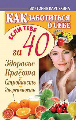 Виктория Карпухина - Как заботиться о себе, если тебе за 40. Здоровье, красота, стройность, энергичность